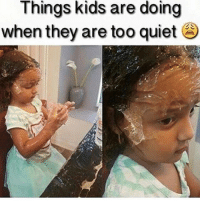 If a kid gets too quiet you know they're up to no good. Like when my older sister was babysitting me and my baby sister..my baby sister went to my brothers room and she was quiet for a while and when we went to check on her she had cut her hair. • • { funnytumblr textposts funnytextpost tumblr funnytumblrpost tumblrfunny followme tumblrfunny textpost tumblrpost haha}: Things kids are doing  when they are too quiet If a kid gets too quiet you know they're up to no good. Like when my older sister was babysitting me and my baby sister..my baby sister went to my brothers room and she was quiet for a while and when we went to check on her she had cut her hair. • • { funnytumblr textposts funnytextpost tumblr funnytumblrpost tumblrfunny followme tumblrfunny textpost tumblrpost haha}