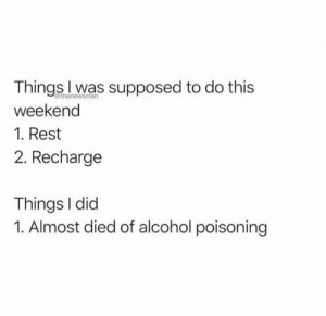 Almost Died: Things l was supposed to do this  weekend  1. Rest  2. Recharge  thenewsclan  Things I did  1. Almost died of alcohol poisoning