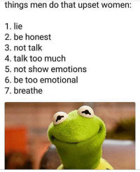 Makes perfect sense.: things men do that upset women:  1. lie  2. be honest  3. not talk  4. talk too much  5. not show emotions  6. be too emotional  7. breathe Makes perfect sense.