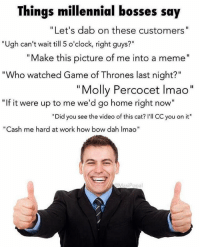 """Game of Thrones, Internet, and Lmao: Things millennial bosses say  Let's dab on these customers  Ugh can't wait till 5 o'clock, right guys  Make this picture of me into a meme""""  """"Who watched Game of Thrones last night?""""  Molly Percocet lmao  """"If it were up to me we'd go home right now""""  """"Did you see the video of this cat? I'll CC you on it""""  as  me hard at work how bow dah Imao""""  MasiPopa @masipopal makes some of the best content on the internet 😂"""