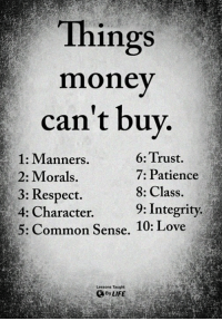 <3: Things  money  can't buv  1: Manners.  2: Morals,  3: Respect.  4: Character.  5: Common Sense. 10: Love  6: Trust  7: Patience  8: Class  9: Integrity  Lessons Taught  By LIFE <3