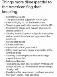 "America, Facebook, and Family: Things more disrespectful to  the American flag than  kneeling  . Secret FISA courts  . The government's support of ISIS in Syria  Laws infringing on the 2nd Amendment  Targeting your political opposition with the IRS  Prosecuting people who expose government  crimes as traitors  e Sending America's youth to fight in preemptive  and unconstitutional wars of aggression that  never end  Free speech zones  e Career politicians  . A powerful central government  . Killing family pets during no-knock raids at the  wrong address  . Shooting unarmed people who are having a  mental illness crisis  Bailing out bankers  Taking money from poor people in America and  using it to prop up rich dictators while calling it  ""foreign aid""  e Mandating that people must purchase a product  they don't want or face penalties Get involved locally www.lp.org/states  https://www.facebook.com/121763266287/posts/10155413973176288/"