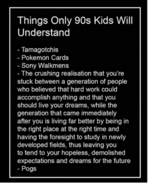 Future, Pokemon, and Sony: Things Only 90s Kids Will  Understand  - Tamagotchis  - Pokemon Cards  - Sony Walkmens  - The crushing realisation that you're  stuck between a generation of people  who believed that hard work could  accomplish anything and that you  should live your dreams, while the  generation that came immediately  after you is living far better by being in  the right place at the right time and  having the foresight to study in newly  developed fields, thus leaving you  to tend to your hopeless, demolished  expectations and dreams for the future  - Pogs Just wanna see everyone discuss this in the comments