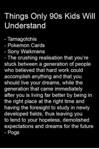 the crush: Things Only 90s Kids Will  Understand  Tamagotchis  Pokemon Cards  Sony Walkmens  The crushing realisation that you're  stuck between a generation of people  who believed that hard work could  accomplish anything and that you  should live your dreams, while the  generation that came immediately  after you is living far better by being in  the right place at the right time and  having the foresight to study in newly  developed fields, thus leaving you  to tend to your hopeless, demolished  expectations and dreams for the future  Pogs