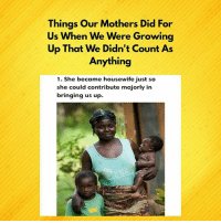 Love, Memes, and True: Things Our Mothers Did For  Us Whe  Up That We Didn't Count As  n We Were Growing  Anything  1. She became housewife just so  she could contribute majorly in  bringing us up. Here are ways our mums have shown us true love. For this. We can call them Sheros! 💪🏾💪🏾💪🏾 Happy Mother's day.How heroic is your Mum? Comment 👇🏾 sunlightsheros mothersday happymothersday appreciateher