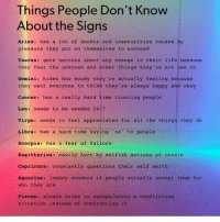 Life, Pressure, and Aquarius: Things People Don't Know  About the Signs  Aries: has a lot of doubts and insecurities caused by  pressure they put on themselves to succeed  Taurus: gets nervous about any change in their life because  they fear the unknown and other things they're not use to  Gemini: hides how moody they' re actually feeling because  they want everyone to think they're always happy and okay  Cancer: has a really hard time trusting people  Leo: needs to be needed 24/7  virgo: needs to feel appreciated for all the things they do  Libra: has a hard time saying 'no to people  Scorpio: has a fear of failure  Sagittarius: easily hurt by selfish actions of others  Capricorn: constantly questions their self worth  Aquarius: lowkey wonders if people actually accept them for  who they are  Pisces: always tries to escape/avoid a conflicting  situation instead of confronting it