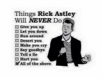 Rick Astley: Things Rick Astley  Will NEVER Do  Give you up  Let you down  Run around  Desert you  Make you cry  Say goodbye  Tell a lie  Hurt you  All of the above