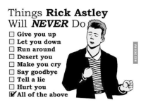 Rick Astley: Things Rick Astley  Will NEVER Do  Give you up  Let you down  Run around  Desert you  Make you cry  Say goodbye  Tell a lie  Hurt you.  All of the above