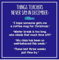 "Nope!: THINGS TEACHERS  NEVER SAY IN DECEMBER  TEACHERS  ""I hope someone gets me  a coffee mug for Christmas.""  Winter break is too long.  who needs that much time off!""  ""My class has been so  well-behaved this week.""  ""These last three weeks  just flew by."" Nope!"