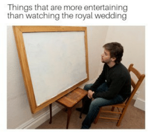 In case you were looking for something to do while the royal wedding is on by MarsNeedsFreedomToo FOLLOW HERE 4 MORE MEMES.: Things that are more entertaining  than watching the royal wedding In case you were looking for something to do while the royal wedding is on by MarsNeedsFreedomToo FOLLOW HERE 4 MORE MEMES.