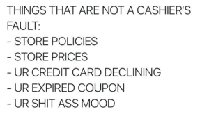 Ass, Mood, and Shit: THINGS THAT ARE NOT A CASHIER'S  FAULT  STORE POLICIES  STORE PRICES  UR CREDIT CARD DECLINING  UR EXPIRED COUPON  UR SHIT ASS MOOD coffeepotsmokin: I feel like this applies to most retail/customer service based jobs