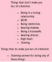 submissive: Things that don't make you  less of a feminist:  Being in a loving  relationship.  BDSM  Being submissive.  .Wearing makeup.  Being a housewife  . Wearing dresses.  High heels.  Shaving.  Things that do make you less of a feminist  Shaming women for doing any of  these things