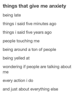Memes, Anxiety, and Action: things that give me anxiety  being late  things i said five minutes ago  things i said five years ago  people touching me  being around a ton of people  being yelled at  wondering if people are talking about  me  every action i do  and just about everything else Memes with a difference