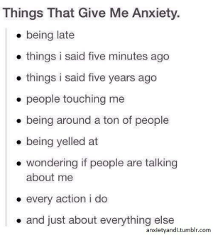 Tumblr, Anxiety, and Com: Things That Give Me Anxiety.  e being late  . things i said five minutes ago  .things i said five years ago  . people touching me  . being around a ton of people  . being yelled at  . wondering if people are talking  about me  every action i do  . and just about everything else  anxietyandi.tumblr.com