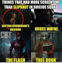 And finally, our 1 favorite meme of the year.: THINGS THAT HAD MORE SCREENTIME  THAN SLIPKNOTINSUICIDESQUAD  CAPTAIN BOOMERANG S  BRUCE WAYNE  UNICORN  COMICB00KTHINPS  THE FLASH  THIS BOOK And finally, our 1 favorite meme of the year.
