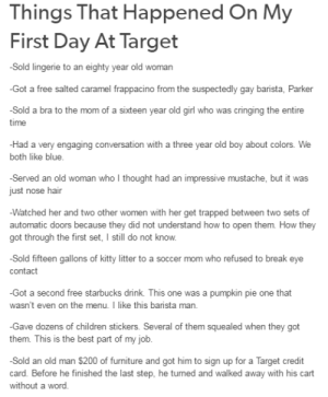 Tales From Retail: Things That Happened On My  First Day At Target  -Sold lingerie to an eighty year old woman  -Got a free salted caramel frappacino from the suspectedly gay barista, Parker  -Sold a bra to the mom of a sixteen year old girl who  was cringing the entire  time  -Had a very engaging conversation with a three year old boy about colors. We  both like blue  Served an old woman who l thought had an impressive mustache, but it was  just nose hair  Watched her and two other women with her get trapped between two sets of  automatic doors because they did not understand how to open them. How they  got through the first set, I still do not know  Sold fifteen gallons of kitty litter to a soccer mom who refused to break eye  contact  -Got a second free starbucks drink. This one was a pumpkin pie one that  wasn't even on the menu. I like this barista man  Gae doens of children stickers. Several of them squealed when they got  them. This is the best part of my job  Sold an old man $200 of furniture and got him to sign up for a Target credit  card. Before he finished the last step, he turned and walked  without a word  away with his cart Tales From Retail