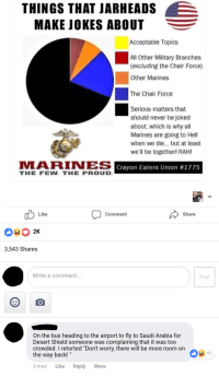 "Facebook, Jokes, and Marines: THINGS THAT JARHEADS  MAKE JOKES ABOUT  Acceptable Topics  All Other Military Branches  (excluding the Chair Force)  Other Marines  The Chair Force  Serious matters that  should never be joked  about, which is why all  Marines are going to Hell  when we die... but at least  we'll be together! RAH!  MARIyon Eaters Union #1775  Crayon Eaters Union #1775  THE FEW. THE PROUD  Like  Comment  Share  3,543 Shares  Write a comment...  Post  On the bus heading to the airport to fly to Saudi Arabia for  Desert Shield someone was complaining that it was too  crowded. I retorted ""Don't worry, there will be more room orn  the way back!""  3 mos Like Reply More The dark and humorous side of Facebook"