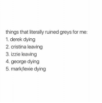 Memes, 🤖, and Greys: things that literally ruined greys for me:  1. derek dying  2. cristina leaving  3. izzie leaving  4. george dying  5. mark/lexie dying For real !!! 😩 greysanatomy