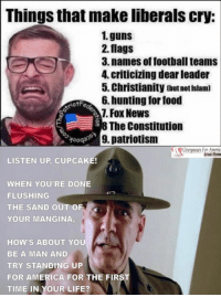~AmericaRepublic~: Things that make liberals cry:  1. guns  2. flags  3. names of football teams  4, criticizing dear leader  5. Christianity outnotIslam)  6. hunting for food  iotFe  Fox News  The Constitution  9, patriotism  LISTEN UP, CUPCAKE!  WHEN YOU'RE DONE  FLUSHING  THE SAND OUT OF  YOUR MANGINA  HOW'S ABOUT YOU  BE A MAN AND  TRY STANDING UP  FOR AMERICA FOR THE FIRS  TIME IN YOUR LIFE? ~AmericaRepublic~