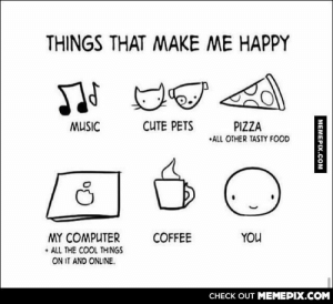 Things that make me happyomg-humor.tumblr.com: THINGS THAT MAKE ME HAPPY  CUTE PETS  MUSIC  PIZZA  •ALL OTHER TASTY FOOD  COFFEE  MY COMPUTER  • ALL THE COOL THINGS  YOU  ON IT AND ONLINE.  CНЕCK OUT MЕМЕРІХ.COM  MEMEPIX.COM Things that make me happyomg-humor.tumblr.com