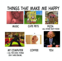 All of the Things: THINGS THAT MAKE ME HAPPY  CUTE PETS  MUSIC  PIZZA  .ALL OTHER TASTY FOOD  You  MY COMPUTER  COFFEE  ALL THE COOL THINGS  ON IT AND ONLINE.