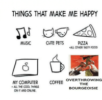 things that make me happy: THINGS THAT MAKE ME HAPPY  CUTE PETS  MUSIC  PIZZA  .ALL OTHER TASTY FOOD  OVERTHROWING  MY COMPUTER  COFFEE  THE  ALL THE COOL THINGS  BOURGEOISIE  ON IT AND ONLINE.