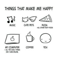 things that make me happy: THINGS THAT MAKE ME HAPPY  MUSIC  CUTE PETS  PIZZA  ALL OTHER TASTY FOOD  MY COMPUTER  ALL THE COOL THINGS  ON IT AND ONLINE.  COFFEE  YOU