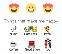 things that make me happy: Things that make me happy  Music  Cute Pets  Pizza  NETFLIX  Coffee  Good Show  You