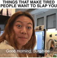 Memes, 🤖, and Wanted: THINGS THAT MAKE TIRED  PEOPLE WANT TO SLAP YOU  12-  Good morning, Sunshine Just stop. #StoryOfMyLife