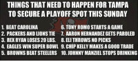 Aaron Hernandez, Chip Kelly, and Drinking: THINGS THAT NEED TO HAPPEN FOR TAMPA  TO SECURE APLAYOFFSPOT THIS SUNDAY  6. TONY ROMO STARTSAGAME  1. BEAT CAROLINA  2. PACKERS AND LIONSTIE 7. AARON HERNANDEZ GETS PAROLED  3. REXRYAN LOSES 20LBS. 8. ELI THROWS NO PICKS  4. EAGLES WIN SUPERBOWL 9. CHIP KELLY MAKES A GOOD TRADE  5. BROWNS BEATSTEELERS 10. JOHNNY MANZIEL STOPS DRINKING Looking at the Buccaneers' playoff scenarios like... Credit: Tom Zino