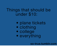 Clothes, College, and Funny: Things that should be  under $10:  plane tickets  clothing  college  everything  so-true tumblr com