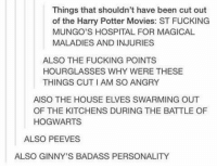 ~ Peeves: Things that shouldn't have been cut out  of the Harry Potter Movies: ST FUCKING  MUNGO'S HOSPITAL FOR MAGICAL  MALADIES AND INJURIES  ALSO THE FUCKING POINTS  HOURGLASSES WHY WERE THESE  THINGS CUT AM SO ANGRY  AISO THE HOUSE ELVES SWARMING OUT  OF THE KITCHENS DURING THE BATTLE OF  HOGWARTS  ALSO PEEVES  ALSO GINNY'S BADASS PERSONALITY ~ Peeves