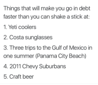 Beer, Summer, and Beach: Things that will make you go in debt  faster than you can shake a stick at:  1. Yeti coolers  2. Costa sunglasses  3. Three trips to the Gulf of Mexico in  one summer (Panama City Beach)  4. 2011 Chevy Suburbans  5. Craft beer