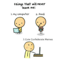 Computer Meme: things that will never  leave me:  my computer  2. food  te Confederate Memes  Cu