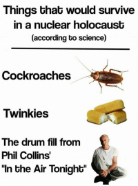 """Memes, Phil Collins, and 🤖: Things that would survive  in a nuclear holocaust  (according to science)  Cockroaches  Twinkies  The drum fill from  Phil Collins  """"In the Air Tonight"""" -CA$H $KULL"""