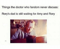 Dad, Doctor, and Memes: Things the doctor who fandom never discuss:  Rory's dad is still waiting for Amy and Rory