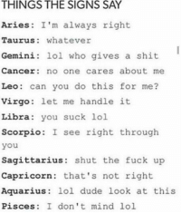 Memes, Shut the Fuck Up, and 🤖: THINGS THE SIGNS SAY  Aries: I'm always right  Taurus whatever  Gemini: lol who gives a shit  Cancer no one cares about me  Leo can you do this for me?  Virgo: let me handle it  Libra  you suck lol  Scorpio  I see right through  you  Sagittarius: shut the fuck up  Capricorn: that's not right  Aquarius  lol dude look at this  Pisces: I don't mind lol Things the signs say 🙈