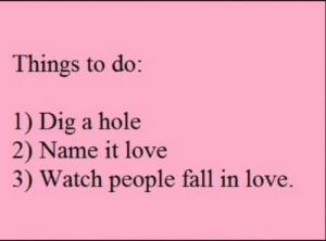 Fall, Life, and Love: Things to do:  1) Dig a hole  2) Name it love  3) Watch people fall in love. Hole + Love = Fall in Love   Who came up with this evil plan?   Follow for more relatable love and life quotes!!