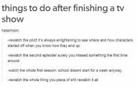 School, Shit, and Time: things to do after finishing a tv  show  hatermom:  -rewatch the pilot! it's always enlightening to see where and how characters  started off when you know how they end up  -rewatch the second episode! surely you missed something the first time  around  -watch the whole first season. school doesnt start for a week anyway  -rewatch the whole thing you piece of shit rewatch it all