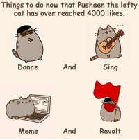 Pusheen the lefty cat would like to thank all their lovely comrades for the love and likes they have received. Remember every like and share is a revolutionary act for the pawest cause.  Emancipation to two, four and optional amount of paws.   <3 PUUUUUURRRRRR <3  Pusheen the lefty cat: Things to do now that Pusheen the lefty  cat has over reached 4000 likes.  And  Sing  Dance  And  Revolt  Meme Pusheen the lefty cat would like to thank all their lovely comrades for the love and likes they have received. Remember every like and share is a revolutionary act for the pawest cause.  Emancipation to two, four and optional amount of paws.   <3 PUUUUUURRRRRR <3  Pusheen the lefty cat