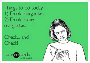 25 Margarita Memes & Tequila Quotes To Help You Celebrate National Margarita Day: Things to do today  I) Drink margaritas.  2) Drink more  margaritas  Check... and  Check  somee cardS  user card 25 Margarita Memes & Tequila Quotes To Help You Celebrate National Margarita Day