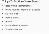 """Mario Kart, Mario, and Cartoon: Things To Do When You're Down  Read r/wholesomememes  Play a round of Mario Kart 8 Deluxe  Go for a walk  Have a snack  . Pet cat  Make a blanket burrito  Watch a cartoon <p>I've been feeling down a lot lately, and I've found that making a list can help via /r/wholesomememes <a href=""""http://ift.tt/2HOia1Z"""">http://ift.tt/2HOia1Z</a></p>"""