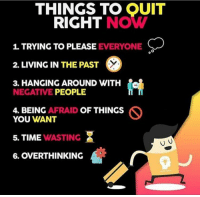 Time, Living, and You: THINGS TO OUIT  RIGHT NOW  1. TRYING TO PLEASE EVERYONE  2. LIVING IN THE PAST  3. HANGING AROUND WITH  NEGATIVE PEOPLE  4. BEING AFRAID OF THINGS  YOU WANT  5. TIME WASTING  6. OVERTHINKING 🙌🏼🙌🏼🙌🏼 https://t.co/KQFkSFTKqx
