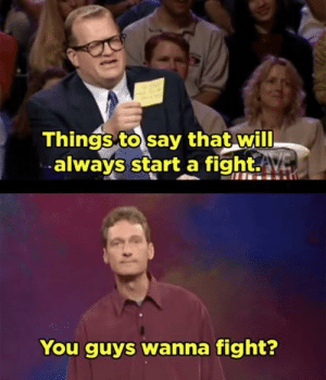 Fight, Gold, and Start A: Things to say that will  always start a fight.Av  You guys wanna fight? Ryan Stiles is comedic gold