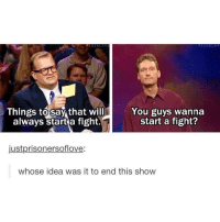 "Memes, Fight, and Idea: Things to say that will  always start a fight.  You guys wanna  start a fight?  justprisonersoflove:  whose idea was it to end this show <p>Hey wanna start a fight? via /r/memes <a href=""https://ift.tt/2AbFXdh"">https://ift.tt/2AbFXdh</a></p>"