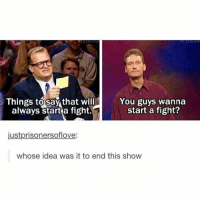 Fight, Idea, and Start A: Things to say that will  You guys wanna  start a fight?  always start a fight.  justprisonersoflove:  whose idea was it to end this show
