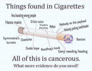 Smoking kills, McCree: Things Tound in Cigarettes  Ana botin wong peole  Hanzo mainsDVa's voice  Torb's  POTG Mei Nobody on the payload  Nobody picking tanklhealer  Symmetra's Overtime  Bastion  turrets  Double Sniper Roadhog's hook  Genji needing healing  All of this is cancerous.  What more evidence do you need? Smoking kills, McCree