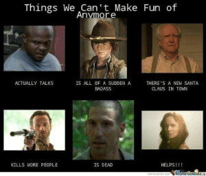 Santa Claus, Santa, and Walking Dead: Things We Can 't Make Fun of  Anvmore  ACTUALLY TALKS  IS ALL OF A SUDDEN A  BADASS  THERE'S A NEW SANTA  CLAUS IN TOWN  KILLS MORE PEOPLE  IS DEAD  HELPS!!!  memec Walking Dead Memes34
