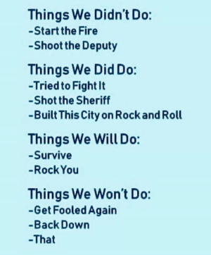 Deputy: Things We Didn't Do:  -Start the Fire  Shoot the Deputy  Things We Did Do:  -Tried to Fight It  -Shot the Sheriff  -Built This City on Rock and Roll  Things We Will Do:  -Survive  -Rock You  Things We Won't Do:  -Get Fooled Again  -Back Down  -That