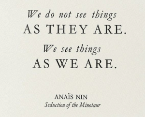 nin: things  We do not see  AS THEY ARE  things  AS WE ARE  We see  ANAIS NIN  Seduction of the Minotaur